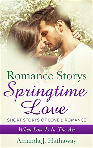 Romance Stories : Spring Time Love: Short stories, Love, Romance, Passion, Love Spell ,love potion, dangerous turn, best friend, rough persona,loved outdoors, ... dangerous turn, best friend Book 1)