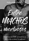Entre machos morbosos: Relatos gays sexuales y eróticos entre hombres