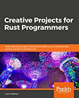 Creative Projects for Rust Programmers: Build exciting projects on domains such as web apps, WebAssembly, games, and parsing Front Cover