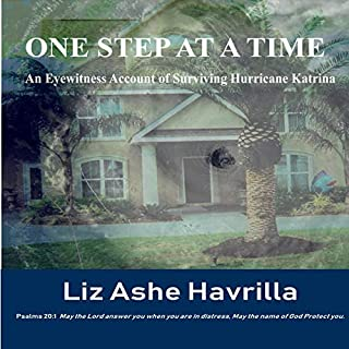 One Step at a Time     An Eyewitness Account of Surviving Hurricane Katrina              By:                                                                                                                                 Liz Ashe Havrilla,                                                                                        Dr. Melissa Caudle                               Narrated by:                                                                                                                                 Julie Slater                      Length: 4 hrs and 44 mins     Not rated yet     Overall 0.0