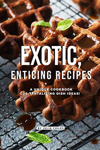 Exotic, Enticing Recipes: A Unique Cookbook of Tantalizing...
