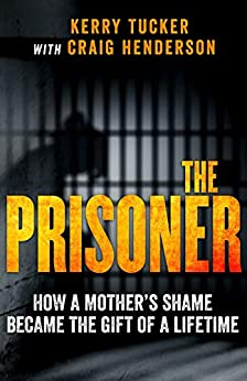 The Prisoner: How One Woman's Jail Term Was The Making Of Her by [Kerry Tucker, Craig Henderson]