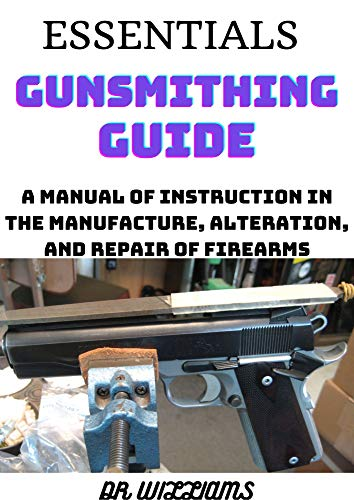 ESSENTIALS GUNSMITHING GUIDE: A MANUAL OF INSTRUCTION IN THE MANUFACTURE,ALTERATION AND REPAIR OF FIREARMS (English Edition)