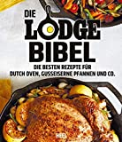 Die Lodge Bibel: Die besten Rezepte für gusseiserne Pfannen, Dutch Oven und Co.