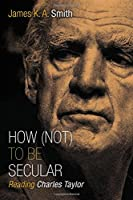 How Not to Be Secular: Reading Charles Taylor