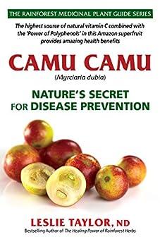 Camu Camu: Nature's Secret for Disease Prevention (The Rainforest Medicinal Plant Guide Series Book 3) by [Leslie Taylor]