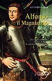 Alfonso il Magnanimo. Il re del Rinascimento che fece di Napoli la capitale del Mediterraneo