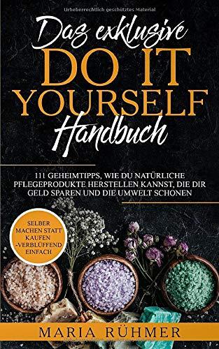 Das exklusive DO IT YOURSELF Handbuch: 111 Geheimtipps, wie Du natürliche Pflegeprodukte herstellen kannst, die Dir Geld sparen und die Umwelt schonen. Selber machen statt kaufen - verblüffend einfach