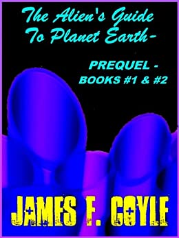 THE ALIEN'S GUIDE TO PLANET EARTH –BOOKS #1 and #2 – PREQUEL by [James F. Coyle]