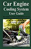 Car Engine Cooling System User Guide: The Complete User Guide to understand how your Car Engine Cooling System Works and how to prevent extremely high temperature that can lead to the breakdown of the