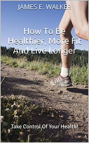 How To Be Healthier, More Fit And Live Longer: Take Control Of Your Health! (English Edition)