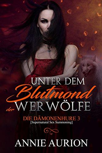 Unter dem Blutmond der Werwölfe (Die Dämonenhure [Supernatural Sex Summoning] 3)