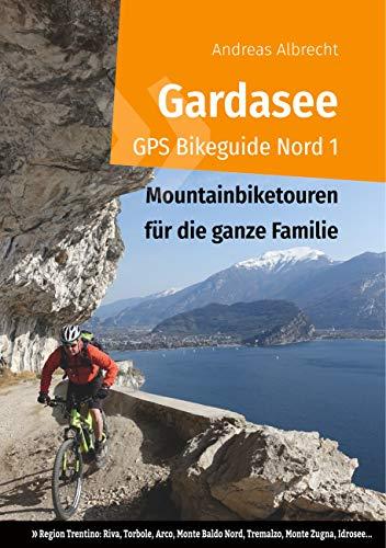 Gardasee GPS Bikeguide Nord 1: Mountainbiketouren für die ganze Familie - Region Trentino Riva, Torbole, Arco, Monte Baldo Nord, Tremalzo, Monte ... (Gardasee GPS Bikeguides für Mountainbiker)