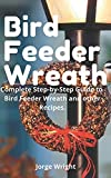 Bird Feeder Wreath: Complete Step-by-Step Guide to Bird Feeder Wreath and other Recipes. (DIY Projects : Soap Making, Candle Making, bird feeder wreath, Organic Lip Balm)