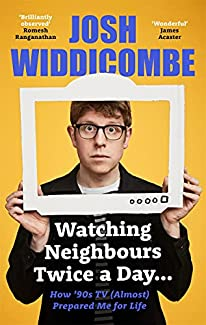 Josh Widdicombe - Watching Neighbours Twice a Day...: How '90s TV (Almost) Prepared Me For Life