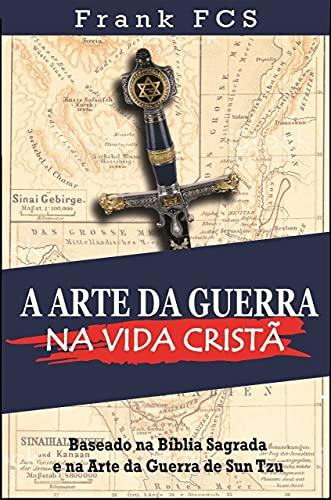 A Arte da Guerra na Vida Cristã: Baseado na Bíblia Sagrada e na Arte da Guerra de Sun Tzu