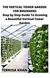 VERTICAL TOWER GARDEN FOR BEGINNERS: THE STEP BY STEP TO GROWING A BEAUTIFUL VERTICAL TOWER GARDEN