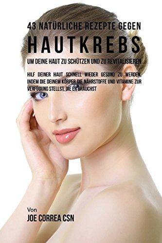 43 Natürliche Rezepte gegen Hautkrebs um deine Haut zu Schützen und zu Revitalisieren: Hilf deiner Haut schnell wieder gesund zu werden, indem du ... zur Verfügung stellst, die er Brauchst
