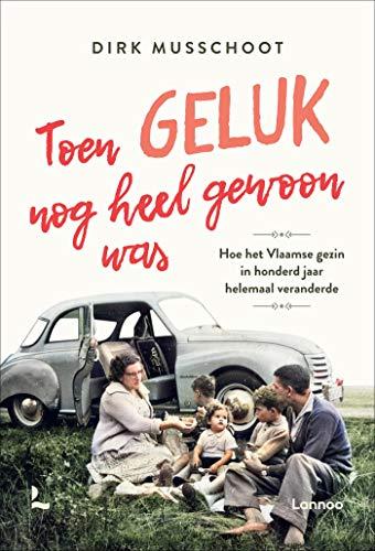 Toen geluk nog heel gewoon was: Hoe het Vlaamse gezin in honderd jaar helemaal veranderde (Dutch Edition)