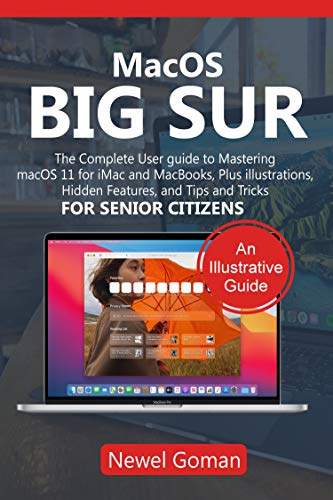MacOS BIG SUR: The Complete User Guide to Mastering MacOS 11 for iMac and MacBooks, Plus Illustrations, Hidden Features, and Tips and Tricks for Senior Citizens (English Edition)