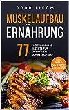 Muskelaufbau Ernährung: 77 proteinreiche Rezepte für effektiven Muskelaufbau. Inkl. BONUS: 30 Tage...