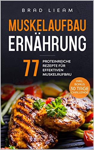 Muskelaufbau Ernährung: 77 proteinreiche Rezepte für effektiven Muskelaufbau. Inkl. BONUS: 30 Tage Challenge.