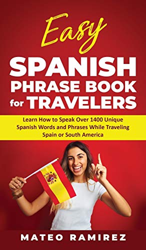 Easy Spanish Phrase Book for Travelers: Learn How to Speak Over 1400 Unique Spanish Words and Phrases While Traveling Spain and South America