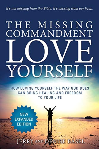 The Missing Commandment: Love Yourself (New Expanded 2018 Edition): How Loving Yourself the Way God Does Can Bring Healing and Freedom to Your Life