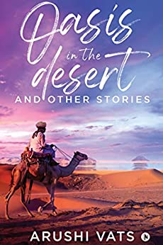 Oasis in the desert and other stories by [Arushi Vats]