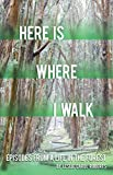 Here is Where I Walk: Episodes From a Life in the Forest (Volume 1)