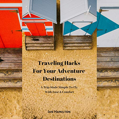 Traveling Hacks for Your Adventure Destinations: A Trip Made Simple to Fly with Ease & Comfort cover art