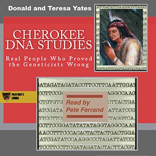 Cherokee DNA Studies: Real People Who Proved the Geneticists Wrong     DNA Consultants Series on Consumer Genetics, Book 1              By:                                                                                                                                 Donald N. Yates,                                                                                        Teresa A. Yates                               Narrated by:                                                                                                                                 Pete Ferrand                      Length: 4 hrs and 19 mins     2 ratings     Overall 4.5