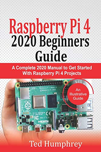 Raspberry Pi 4 2020 Beginners Guide: A Complete 2020 Manual to get started with Raspberry pi 4 Projects