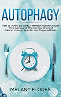 Autophagy: How to Purify our Body, Promote Muscle Growth, Slow Aging and Prevent the Onset of Cancer through Specific and Targeted Diets.
