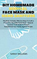 DIY Homemade Medical Face Mask and Hand Sanitizer: This Book Includes: Effective Ways To Craft a Protective, Reusable Facial Mask + Natural Sanitizer Craft Guide To Protect Yourself And Your Family Against Viruses