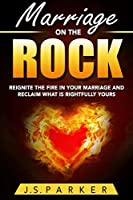 Marriage Help - Marriage On The Rock: Reignite the Fire In Your Relationship And Reclaim What Is Rightfully Yours