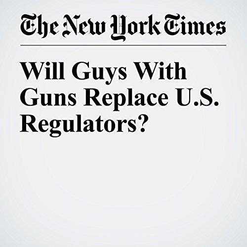 Will Guys With Guns Replace U.S. Regulators? audiobook cover art