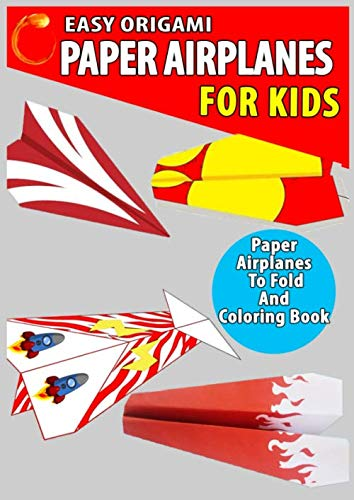 Easy Origami Paper Airplanes for Kids: A Simple step-by-step Origami Guide for Amazing Paper Projects to Fold and Coloring Book Ages 3-5, 6-8, 9-12 (Paper Folding Book)