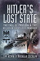 Hitler's Lost State: The Fall of Prussia and the Wilhelm Gustloff Tragedy