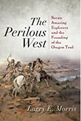 The Perilous West: Seven Amazing Explorers and the Founding of the Oregon Trail Kindle Edition
