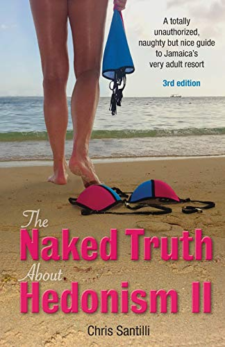 The Naked Truth about Hedonism II: A Totally Unauthorized, Naughty but Nice Guide to Jamaica's Very Adult Resort