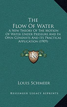 The Flow of Water: A New Theory of the Motion of Water Under Pressure and in Open Conduits and Its Practical Application (1909)
