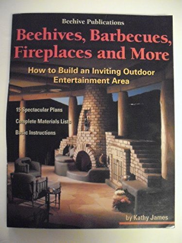 Beehives, Barbecues, Fireplaces, and More: How to Build an Inviting Outdoor Entertainment Area : 15 Spectacular Plans, Complete Material Lists, Basic Instructions