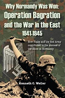 Why Normandy Was Won: Operation Bagration and the War in the East 1941-1945