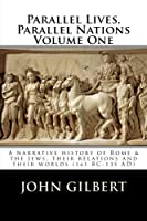 Parallel Lives, Parallel Nations: A Narrative History of Rome & the Jews, Their Relations and Their Worlds 161 Bc-135 Ad