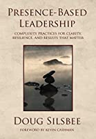 Presence-Based Leadership: Complexity Practices for Clarity, Resilience, and Results That Matter