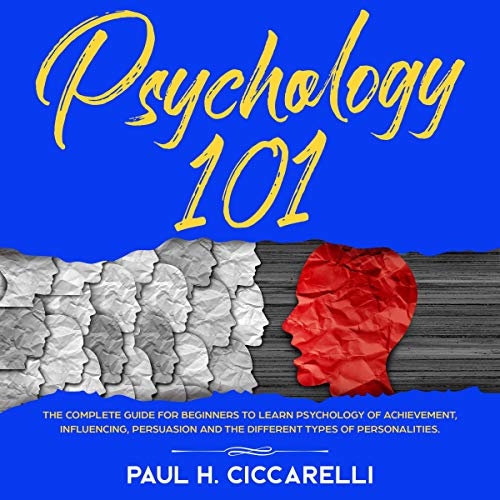 Psychology 101: The Complete Guide for beginners to Learn Psychology of Achievement, Influencing, Persuasion and the different types of personalities. audiobook cover art