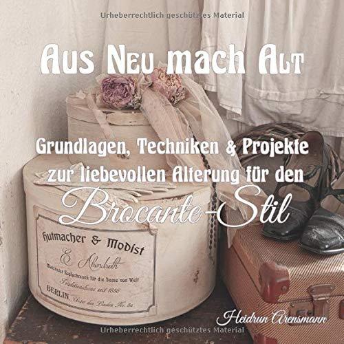 Aus NEU mach ALT: Grundlagen, Techniken & Projekte zur liebevollen Alterung für den Brocante-Stil