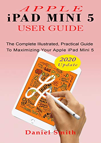 APPLE iPAD MINI 5 USER GUIDE : The Complete Illustrated, Practical Guide to Maximizing Your Apple iPad Mini 5 (English Edition)