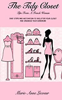 The Tidy Closet: Tips From A French Woman: Easy Steps And Motivation To Declutter Your Closet And Organise Your Wardrobe